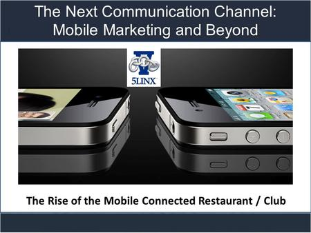 Title slide The Next Communication Channel: Mobile Marketing and Beyond The Rise of the Mobile Connected Restaurant / Club.