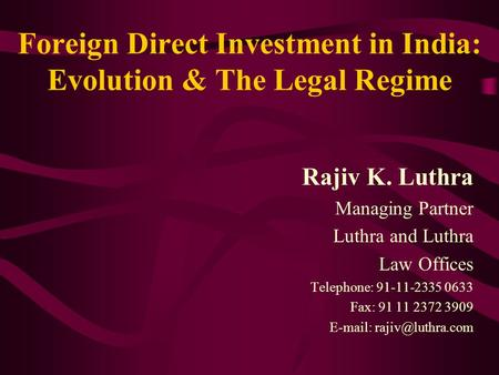 Foreign Direct Investment <strong>in</strong> <strong>India</strong>: Evolution & The Legal Regime Rajiv K. Luthra Managing Partner Luthra and Luthra Law Offices Telephone: 91-11-2335 0633.