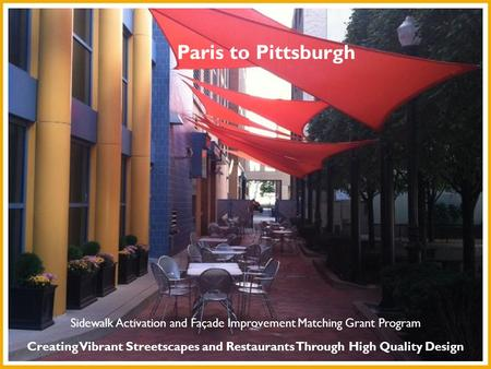 Paris to Pittsburgh Creating Vibrant Streetscapes and Restaurants Through High Quality Design Sidewalk Activation and Façade Improvement Matching Grant.