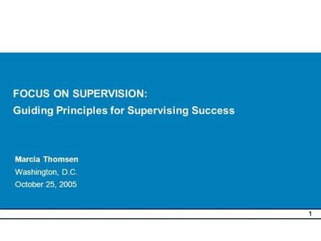 1 FOCUS ON SUPERVISION: Guiding Principles for Supervising Success Marcia Thomsen Washington, D.C. October 25, 2005.
