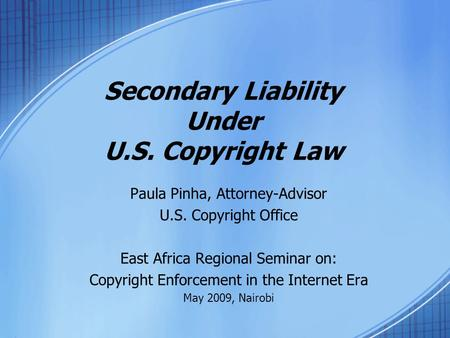 Secondary Liability Under U.S. Copyright Law Paula Pinha, Attorney-Advisor U.S. Copyright Office East Africa Regional Seminar on: Copyright Enforcement.