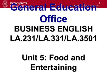 1 General Education Office BUSINESS ENGLISH LA.231/LA.331/LA.3501 Unit 5: Food and Entertaining.