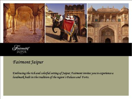 Fairmont Jaipur Embracing the rich and colorful setting of Jaipur, Fairmont invites you to experience a landmark built in the tradition of the regions.