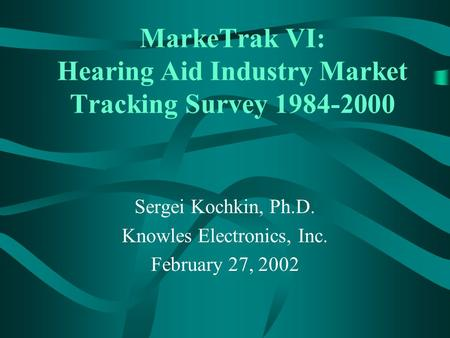 MarkeTrak VI: Hearing Aid Industry Market Tracking Survey 1984-2000 Sergei Kochkin, Ph.D. Knowles Electronics, Inc. February 27, 2002.