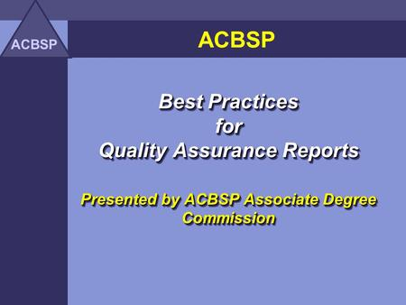 ACBSP Best Practices for Quality Assurance Reports Presented by ACBSP Associate Degree Commission Best Practices for Quality Assurance Reports Presented.