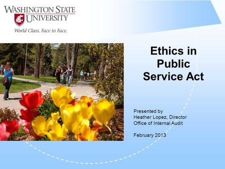 Ethics in Public Service Act Presented by Heather Lopez, Director Office of Internal Audit February 2013.