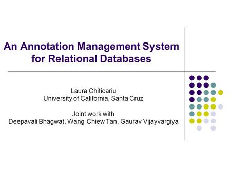 An Annotation Management System for Relational Databases Laura Chiticariu University of California, Santa Cruz Joint work with Deepavali Bhagwat, Wang-Chiew.