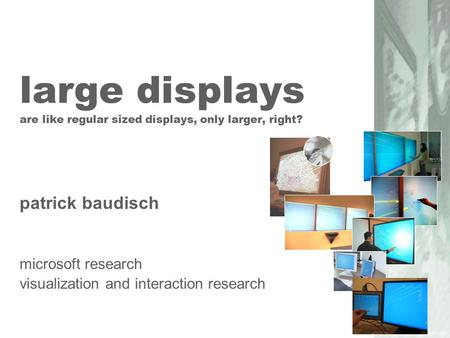 large displays are like regular sized displays, only larger, right? patrick baudisch microsoft research visualization and interaction research.