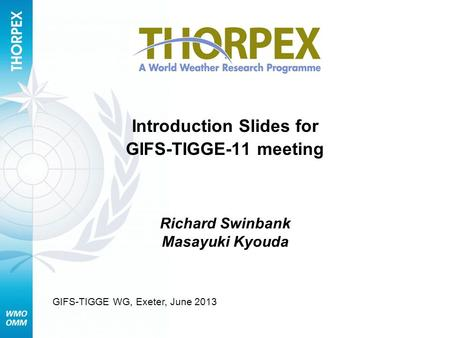 Introduction Slides for GIFS-TIGGE-11 meeting Richard Swinbank Masayuki Kyouda GIFS-TIGGE WG, Exeter, June 2013.