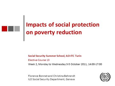 Impacts of social protection on poverty reduction Social Security Summer School, ILO-ITC Turin Elective Course 13 Week 2, Monday to Wednesday 3-5 October.