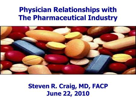 Physician Relationships with The Pharmaceutical Industry Steven R. Craig, MD, FACP June 22, 2010.