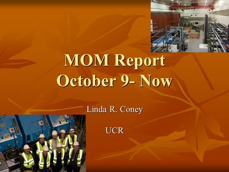 MOM Report October 9- Now Linda R. Coney UCR. October 15 th Running Target Target Beamline Magnets Beamline Magnets Detectors? Detectors? Could not turn.