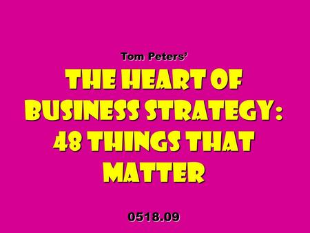 Tom Peters The Heart of Business Strategy: 48 Things That Matter 0518.09.