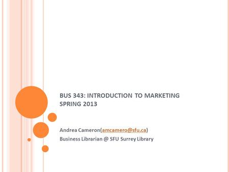 BUS 343: INTRODUCTION TO MARKETING SPRING 2013 Andrea Business SFU Surrey Library.