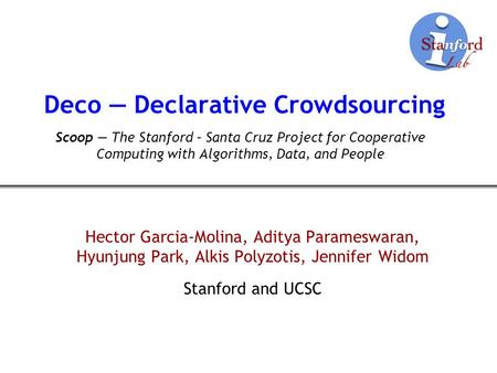 Deco Declarative Crowdsourcing Hector Garcia-Molina, Aditya Parameswaran, Hyunjung Park, Alkis Polyzotis, Jennifer Widom Stanford and UCSC Scoop The Stanford.