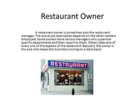 Restaurant Owner A restaurant owner is sometimes also the restaurant manager. The actual job description depends on the other workers employed. Some owners.