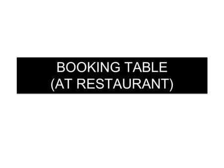 BOOKING TABLE (AT RESTAURANT). SITUATION Imagine the dialogue takes place in a restaurant. Consider that youre the Receptionist and your trainer the customer.