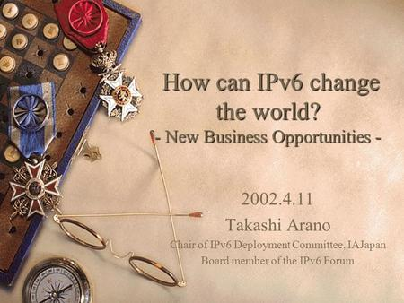 How can IPv6 change the world? - New Business Opportunities - How can IPv6 change the world? - New Business Opportunities - 2002.4.11 Takashi Arano Chair.