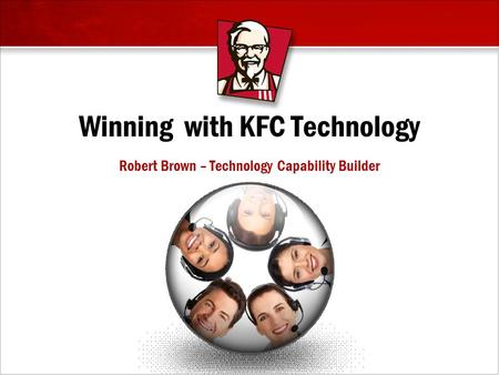 Winning with KFC Technology Robert Brown – Technology Capability Builder.