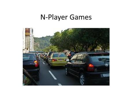 N-Player Games. A symmetric N-person game. 1)All players have same strategy sets 2)If you switch two players strategies, you switch their payoffs and.