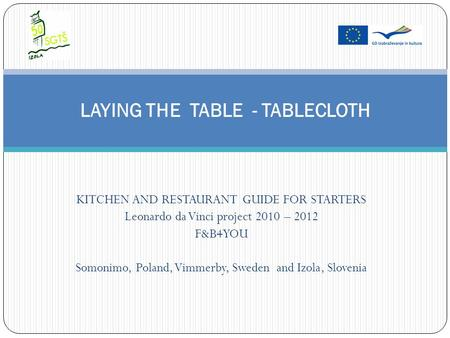 KITCHEN AND RESTAURANT GUIDE FOR STARTERS Leonardo da Vinci project 2010 – 2012 F&B4YOU Somonimo, Poland, Vimmerby, Sweden and Izola, Slovenia LAYING THE.