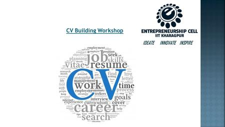 IDEATE INNOVATE INSPIRE CV Building Workshop. What is a CV? Stands for Curriculum Vitae. Marketing Document, where you market yourself! Most flexible.