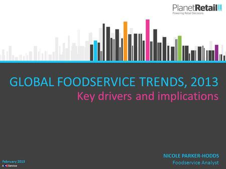 1 A Service GLOBAL FOODSERVICE TRENDS, 2013 Key drivers and implications February 2013 NICOLE PARKER-HODDS Foodservice Analyst.