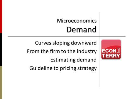 Microeconomics Demand Curves sloping downward From the firm to the industry Estimating demand Guideline to pricing strategy.