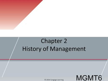 Chapter 2 History of Management MGMT6 © 2014 Cengage Learning.
