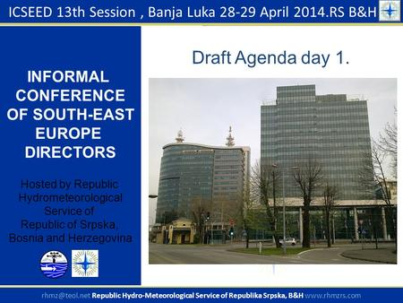 Draft Agenda day 1. ICSEED 13th Session, Banja Luka 28-29 April 2014.RS B&H INFORMAL CONFERENCE OF SOUTH-EAST EUROPE DIRECTORS Hosted by Republic Hydrometeorological.