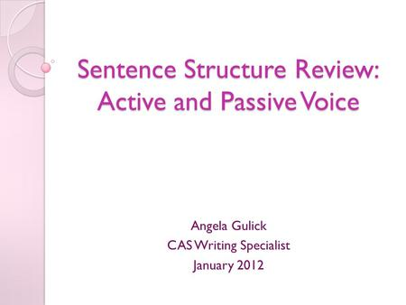 Sentence Structure Review: Active and Passive Voice Angela Gulick CAS Writing Specialist January 2012.