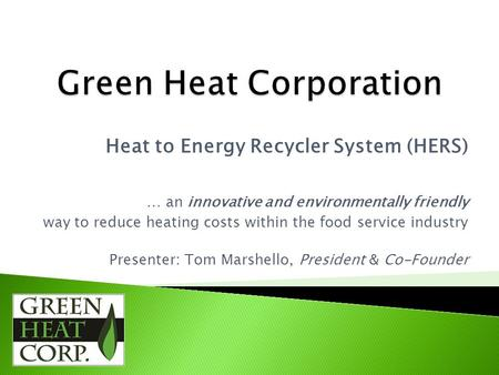 Heat to Energy Recycler System (HERS) … an innovative and environmentally friendly way to reduce heating costs within the food service industry Presenter: