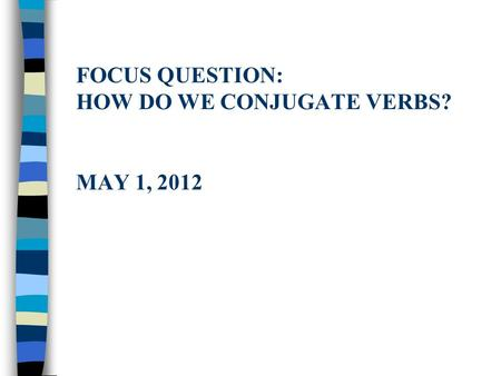 FOCUS QUESTION: HOW DO WE CONJUGATE VERBS? MAY 1, 2012.