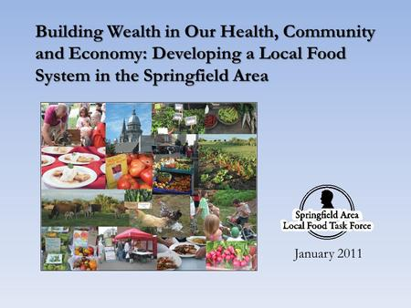 Building Wealth in Our Health, Community and Economy: Developing a Local Food System in the Springfield Area January 2011.