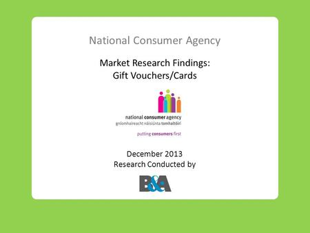 National Consumer Agency Market Research Findings: Gift Vouchers/Cards December 2013 Research Conducted by.