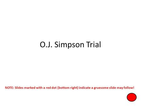 O.J. Simpson Trial NOTE: Slides marked with a red dot (bottom right) indicate a gruesome slide may follow!