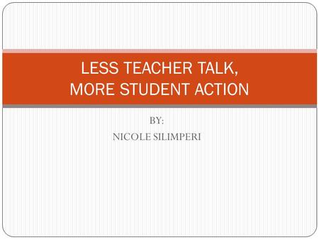 BY: NICOLE SILIMPERI LESS TEACHER TALK, MORE STUDENT ACTION.