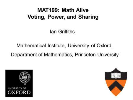 MAT199: Math Alive Voting, Power, and Sharing Ian Griffiths Mathematical Institute, University of Oxford, Department of Mathematics, Princeton University.