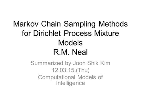Markov Chain Sampling Methods for Dirichlet Process Mixture Models R.M. Neal Summarized by Joon Shik Kim 12.03.15.(Thu) Computational Models of Intelligence.