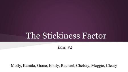 The Stickiness Factor Law #2 Molly, Kamila, Grace, Emily, Rachael, Chelsey, Maggie, Cleary.