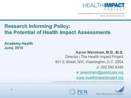 Research Informing Policy: the Potential of Health Impact Assessments Academy Health June, 2010 Aaron Wernham, M.D., M.S. Director | The Health Impact.