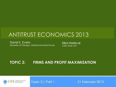 TOPIC 2:FIRMS AND PROFIT MAXIMIZATION Topic 2| Part 121 February 2013 Date ANTITRUST ECONOMICS 2013 David S. Evans University of Chicago, Global Economics.