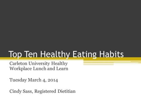 Top Ten Healthy Eating Habits Carleton University Healthy Workplace Lunch and Learn Tuesday March 4, 2014 Cindy Sass, Registered Dietitian.