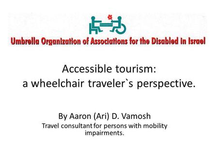 By Aaron (Ari) D. Vamosh Travel consultant for persons with mobility impairments. Accessible tourism: a wheelchair traveler`s perspective.
