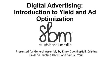 Digital Advertising: Introduction to Yield and Ad Optimization Presented for General Assembly by Emry DowningHall, Cristina Calderin, Kristina Dzenis and.