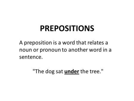PREPOSITIONS A preposition is a word that relates a noun or pronoun to another word in a sentence. The dog sat under the tree.