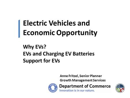 Electric Vehicles and Economic Opportunity Anne Fritzel, Senior Planner Growth Management Services Why EVs? EVs and Charging EV Batteries Support for EVs.