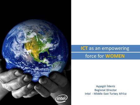 Ayşegül İldeniz Regional Director Intel - Middle East Turkey Africa ICT as an empowering force for WOMEN.