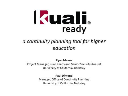 A continuity planning tool for higher education Ryan Means Project Manager, Kuali Ready and Senior Security Analyst University of California, Berkeley.