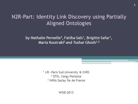 N2R-Part: Identity Link Discovery using Partially Aligned Ontologies by Nathalie Pernelle 1, Fatiha Saïs 1, Brigitte Safar 1, Maria Koutraki 2 and Tushar.